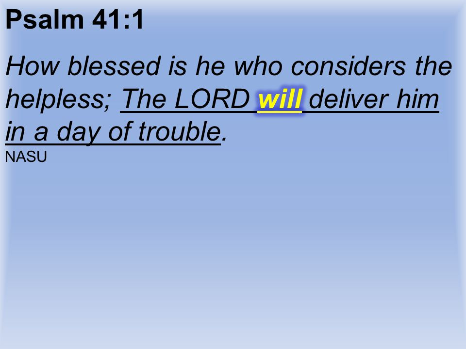 Psalm 41:1 How blessed is he who considers the helpless; The LORD will deliver him in a day of trouble.