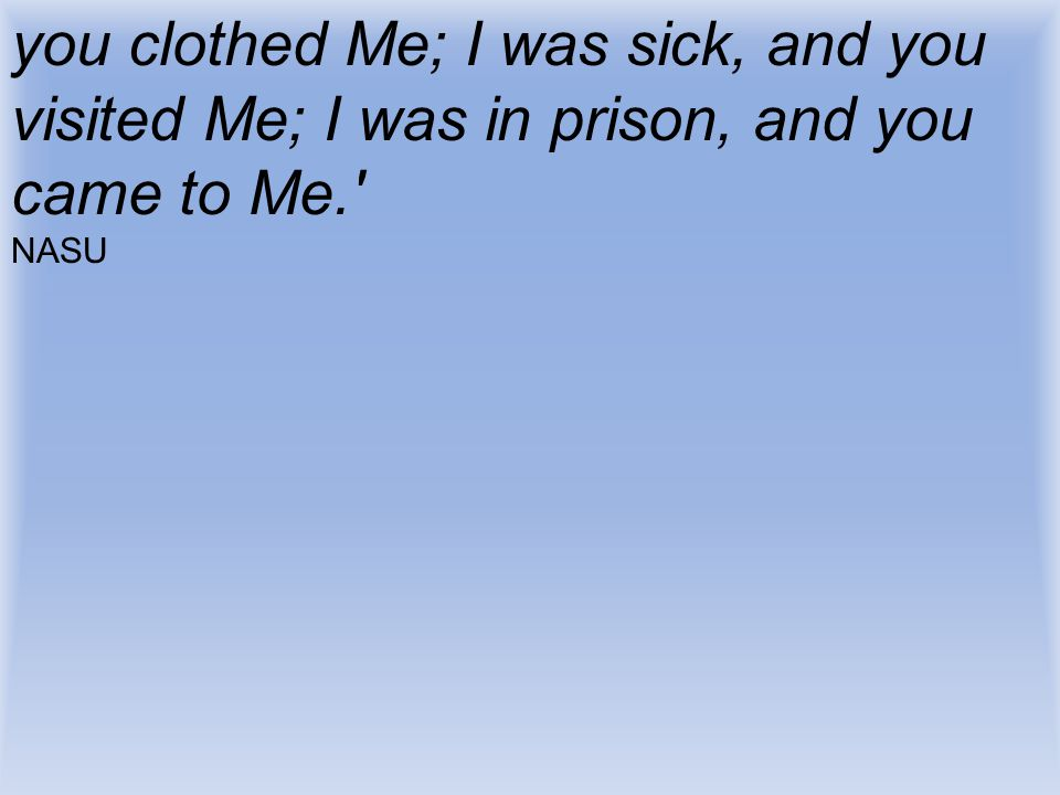 you clothed Me; I was sick, and you visited Me; I was in prison, and you came to Me.