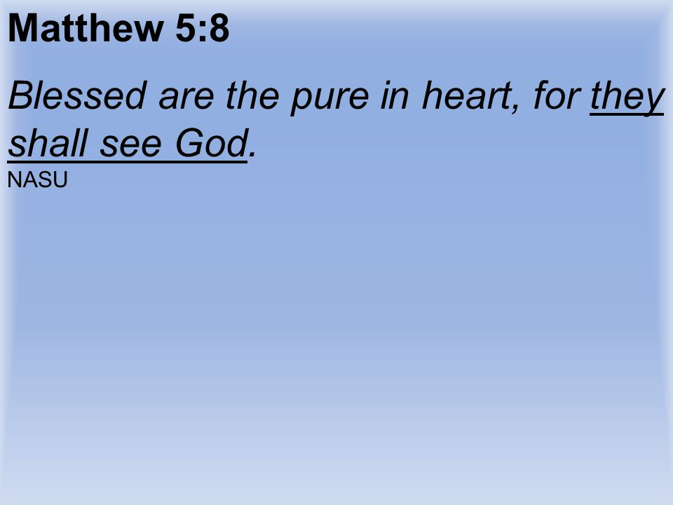 Blessed are the pure in heart, for they shall see God.