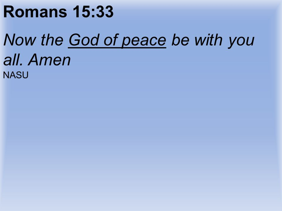 Now the God of peace be with you all. Amen
