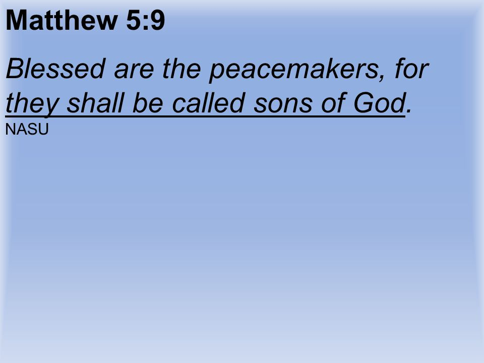 Blessed are the peacemakers, for they shall be called sons of God.