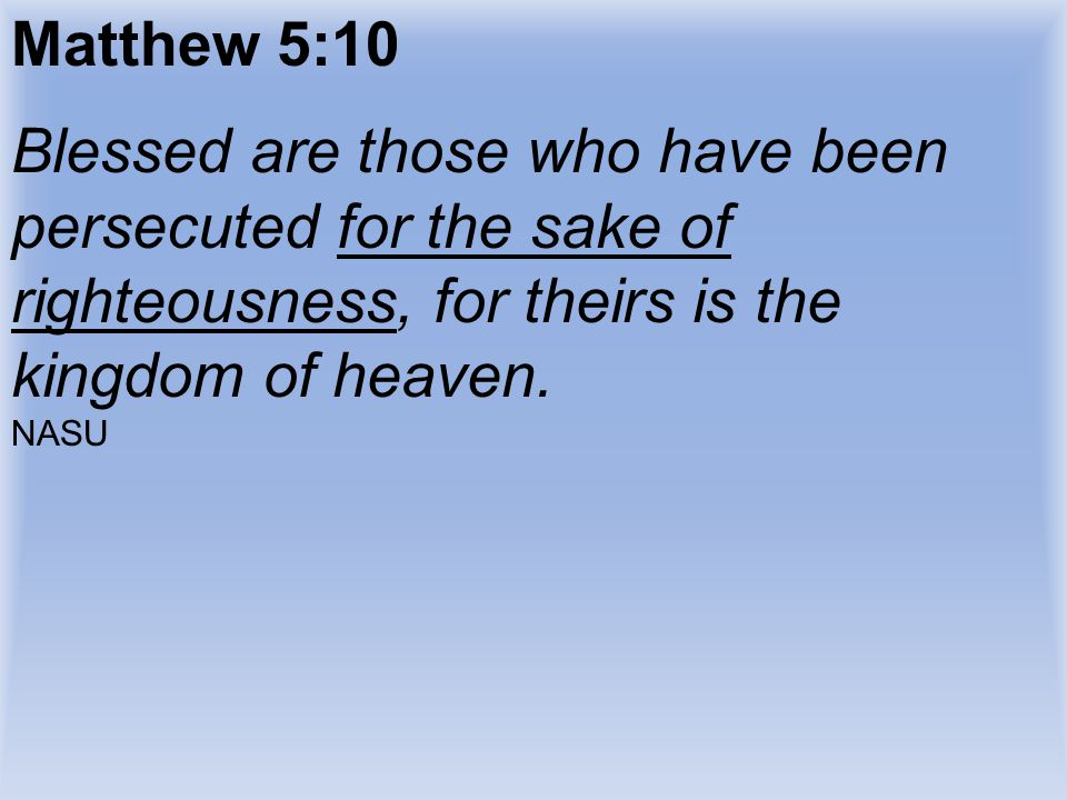 Matthew 5:10 Blessed are those who have been persecuted for the sake of righteousness, for theirs is the kingdom of heaven.
