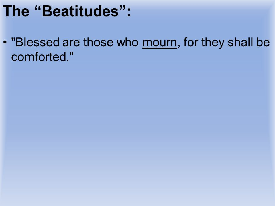 The Beatitudes : Blessed are those who mourn, for they shall be comforted. READ BEATITUDE.