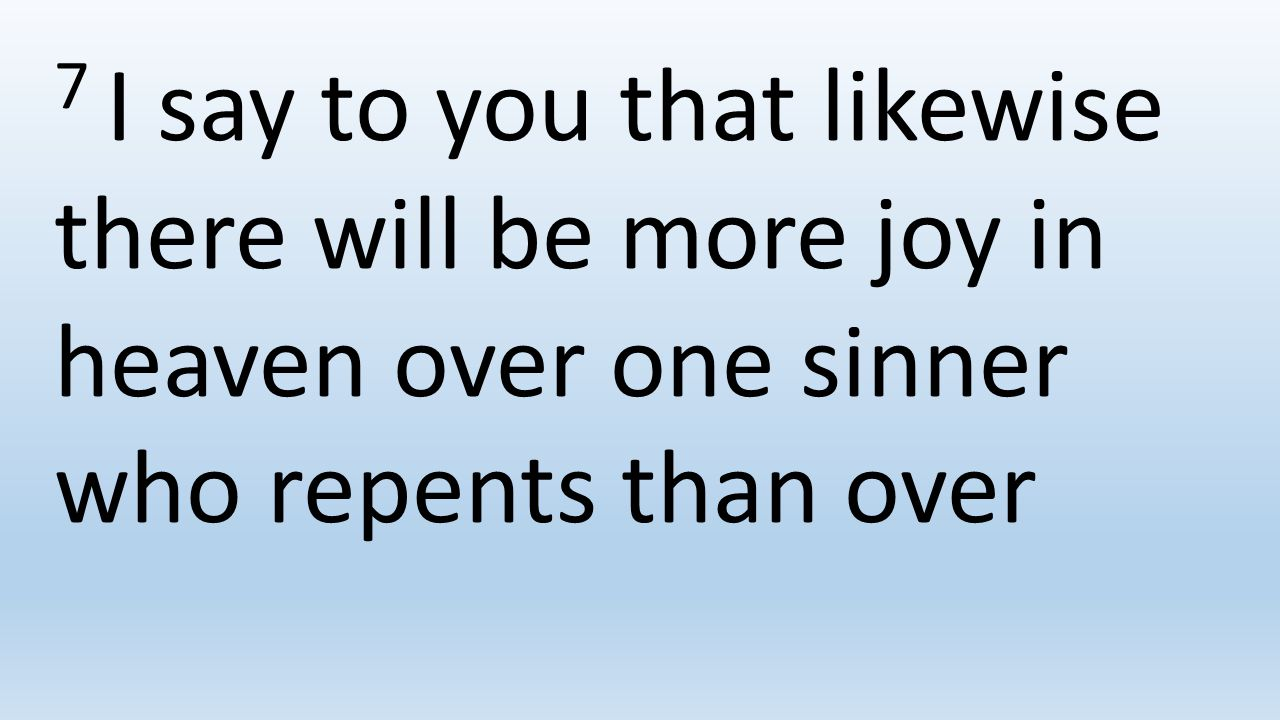7 I say to you that likewise there will be more joy in heaven over one sinner who repents than over