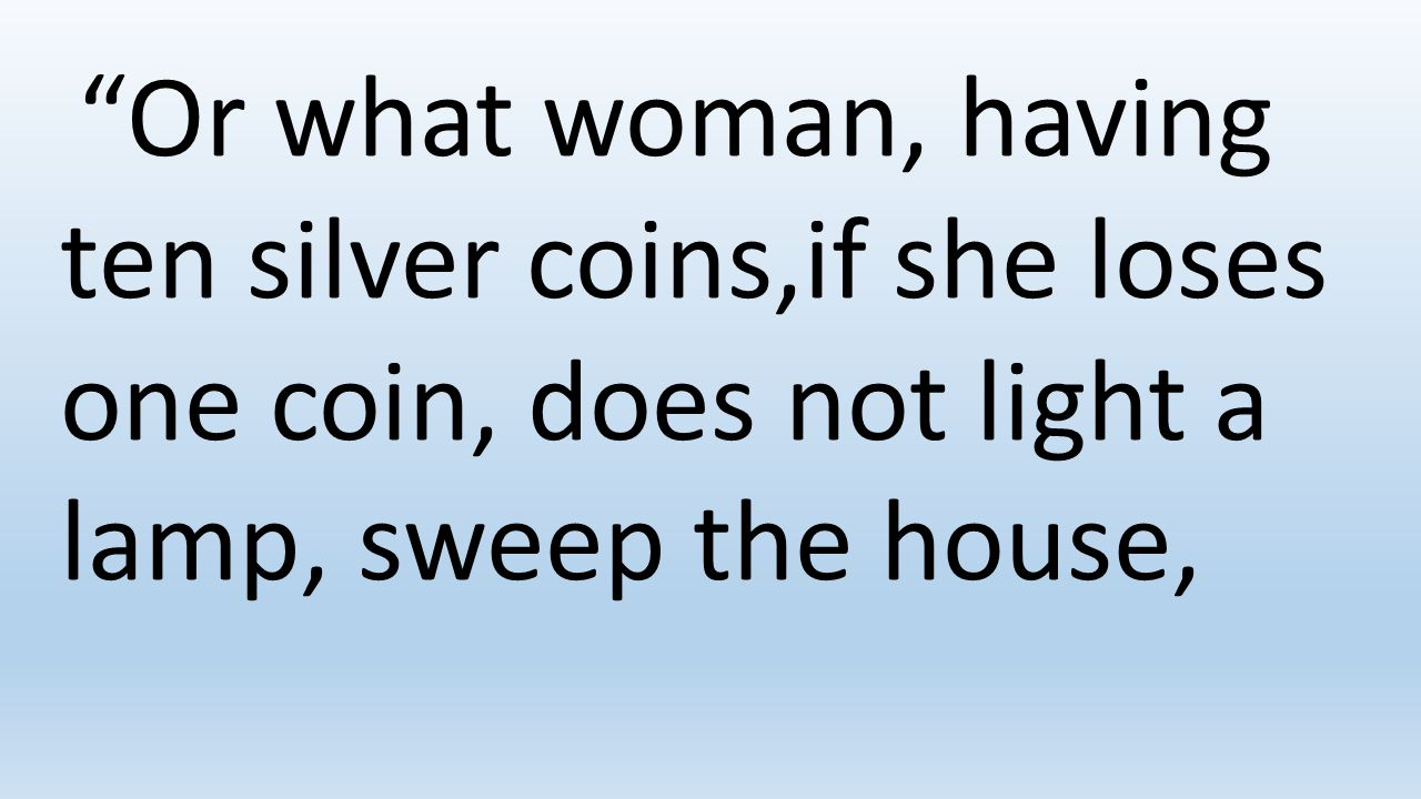 Or what woman, having ten silver coins,if she loses one coin, does not light a lamp, sweep the house,