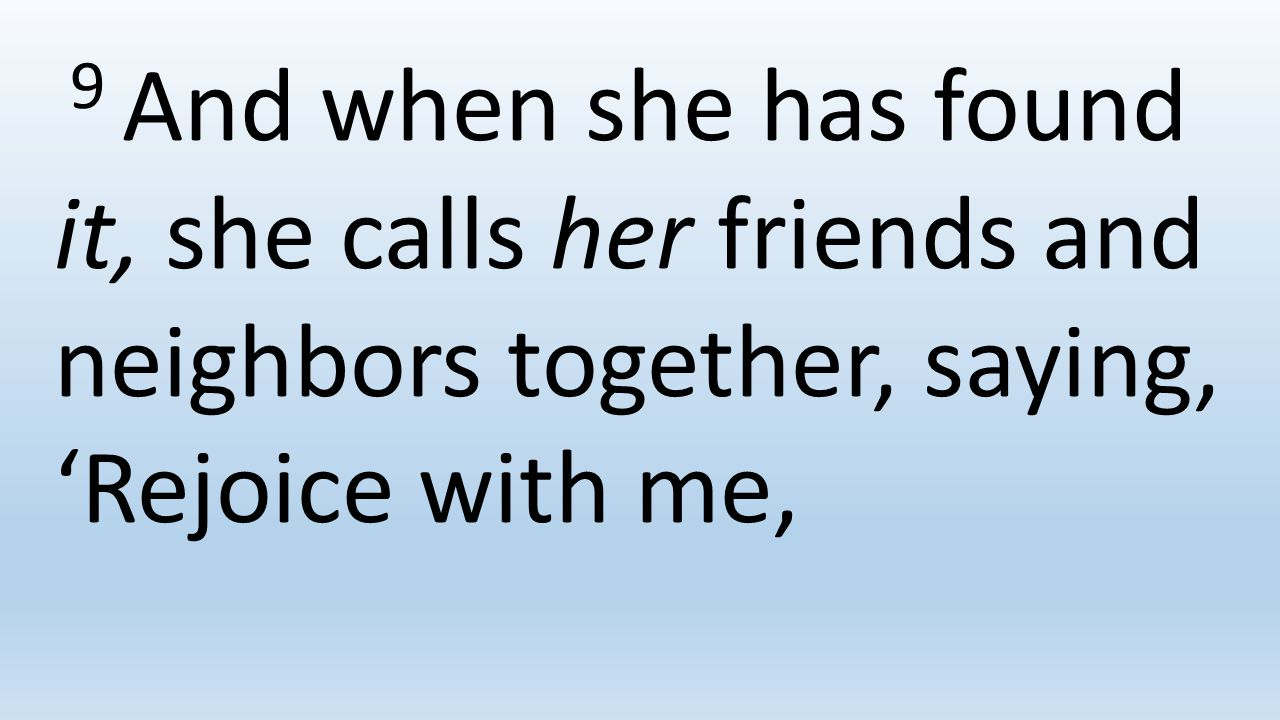 9 And when she has found it, she calls her friends and neighbors together, saying, 'Rejoice with me,