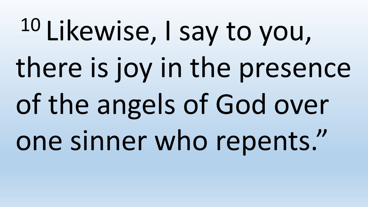 10 Likewise, I say to you, there is joy in the presence of the angels of God over one sinner who repents.