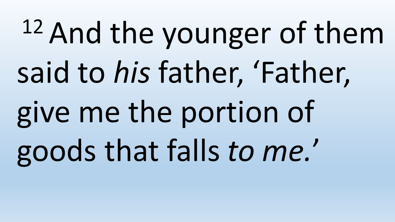 12 And the younger of them said to his father, 'Father, give me the portion of goods that falls to me.'