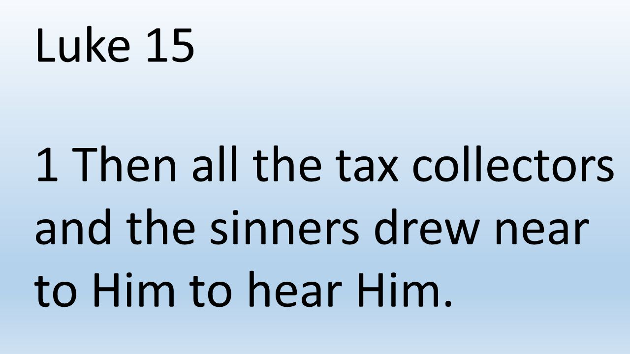 Luke 15 1 Then all the tax collectors and the sinners drew near to Him to hear Him.