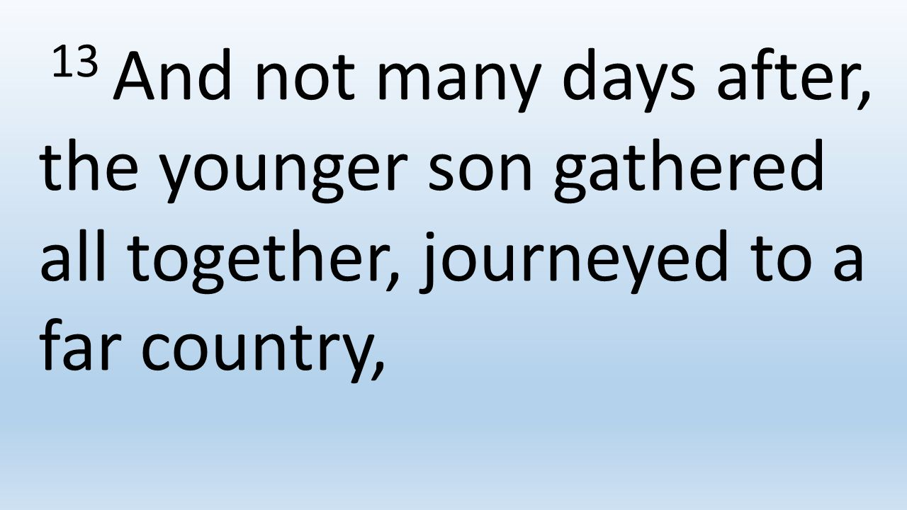 13 And not many days after, the younger son gathered all together, journeyed to a far country,