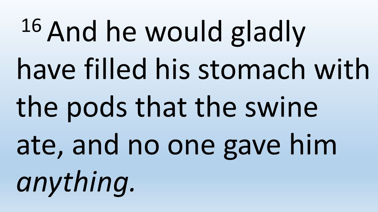 16 And he would gladly have filled his stomach with the pods that the swine ate, and no one gave him anything.