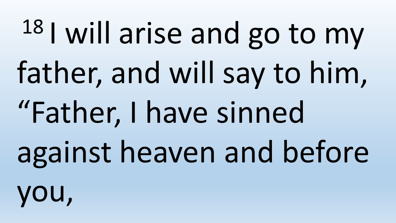 18 I will arise and go to my father, and will say to him, Father, I have sinned against heaven and before you,