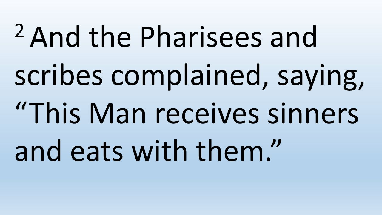2 And the Pharisees and scribes complained, saying, This Man receives sinners and eats with them.