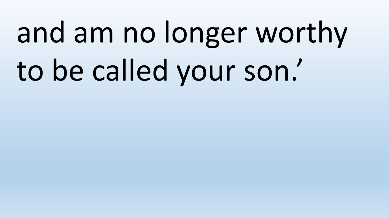and am no longer worthy to be called your son.'