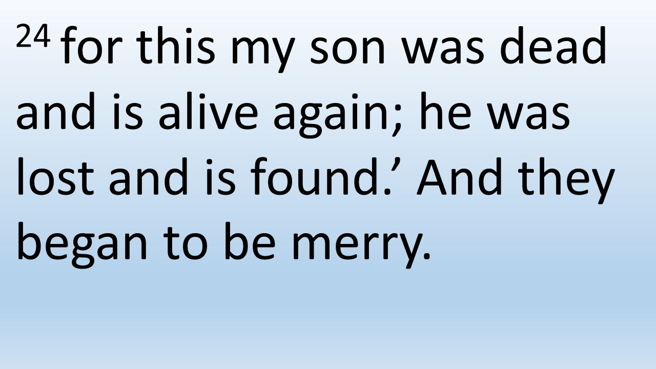 24 for this my son was dead and is alive again; he was lost and is found.' And they began to be merry.