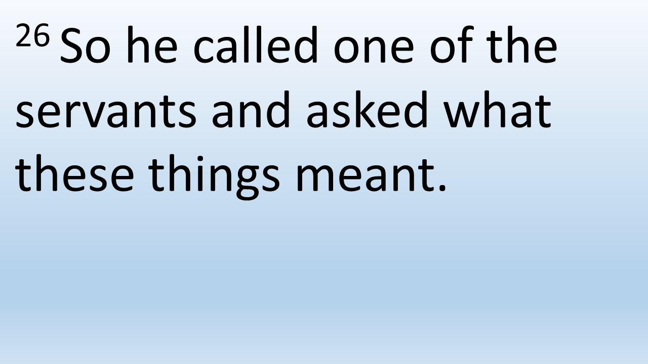 26 So he called one of the servants and asked what these things meant.
