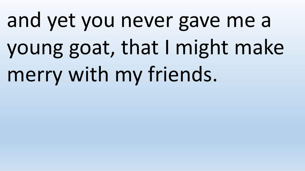 and yet you never gave me a young goat, that I might make merry with my friends.