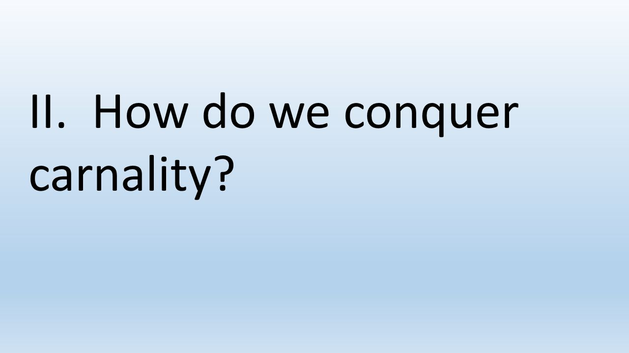 II. How do we conquer carnality