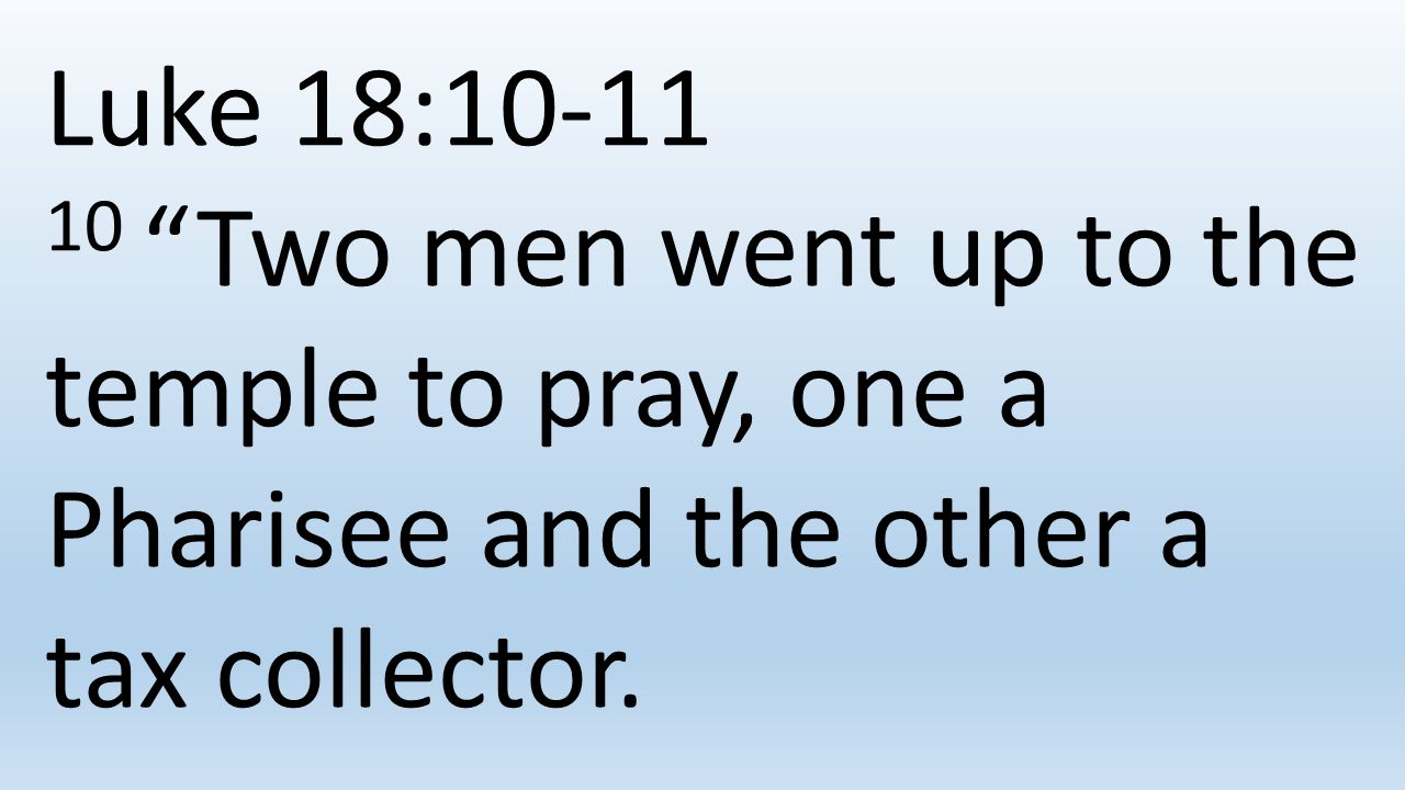 Luke 18: Two men went up to the temple to pray, one a Pharisee and the other a tax collector.