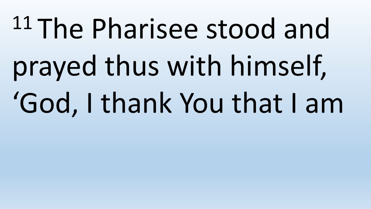 11 The Pharisee stood and prayed thus with himself, 'God, I thank You that I am