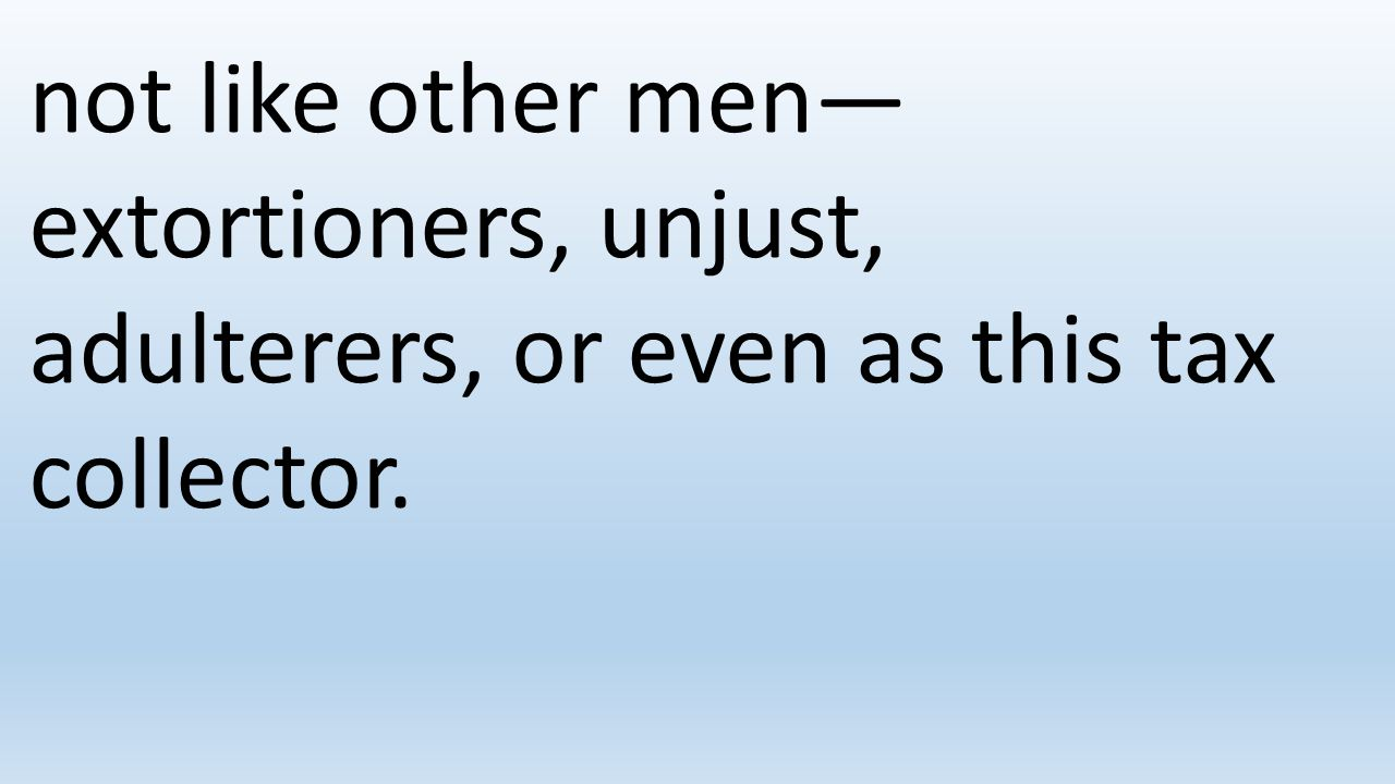 not like other men—extortioners, unjust, adulterers, or even as this tax collector.