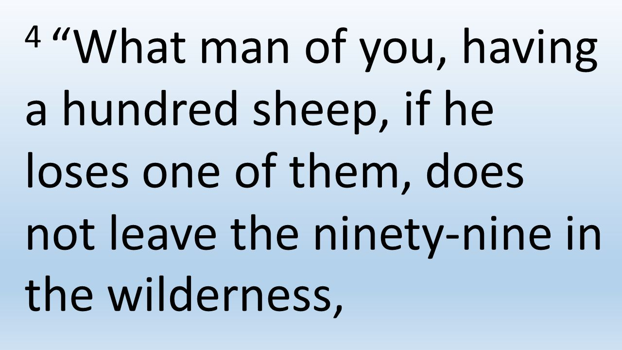 4 What man of you, having a hundred sheep, if he loses one of them, does not leave the ninety-nine in the wilderness,