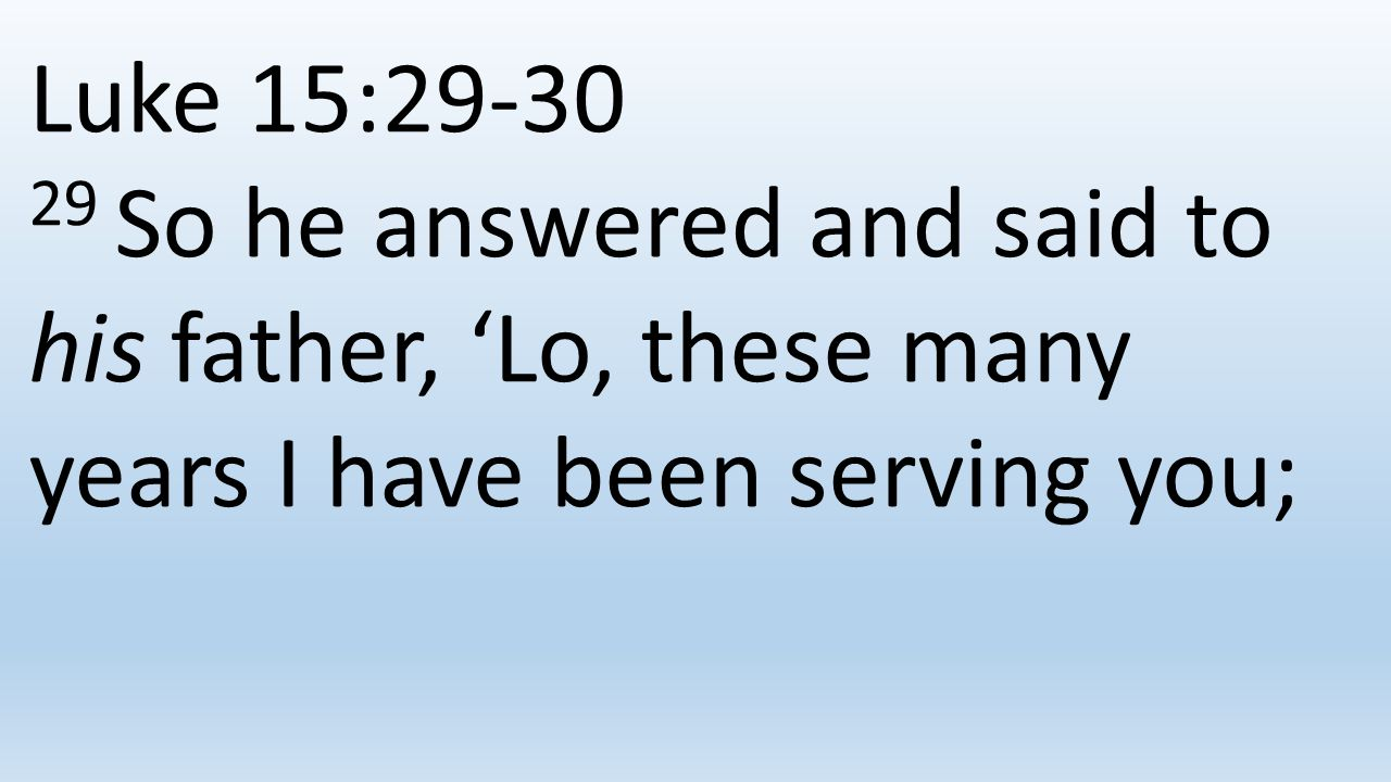 Luke 15: So he answered and said to his father, 'Lo, these many years I have been serving you;
