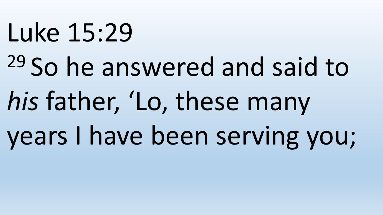 Luke 15:29 29 So he answered and said to his father, 'Lo, these many years I have been serving you;
