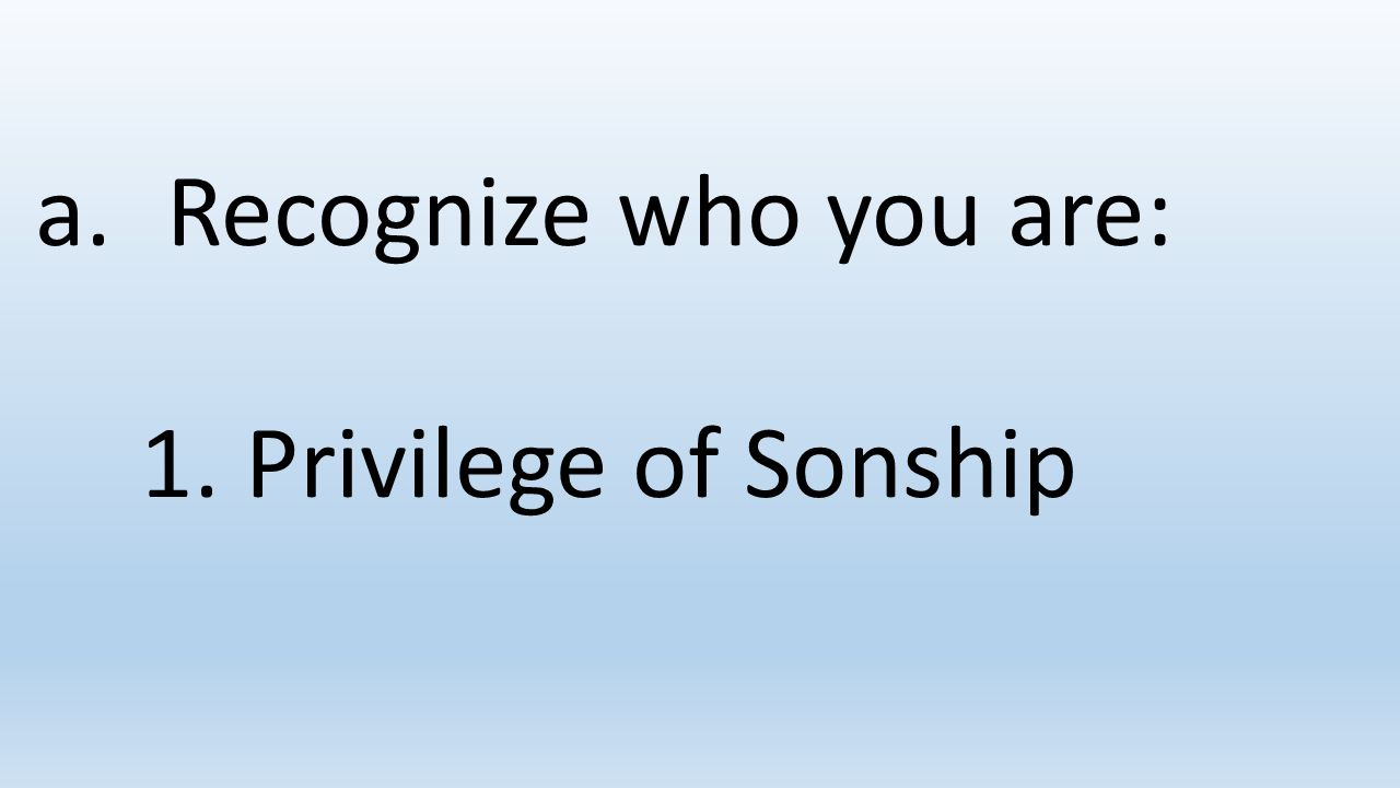 Recognize who you are: 1. Privilege of Sonship