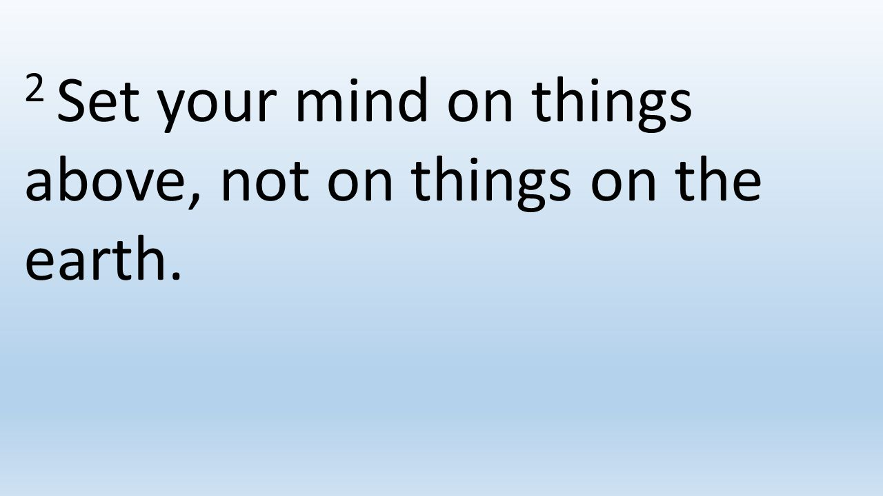 2 Set your mind on things above, not on things on the earth.