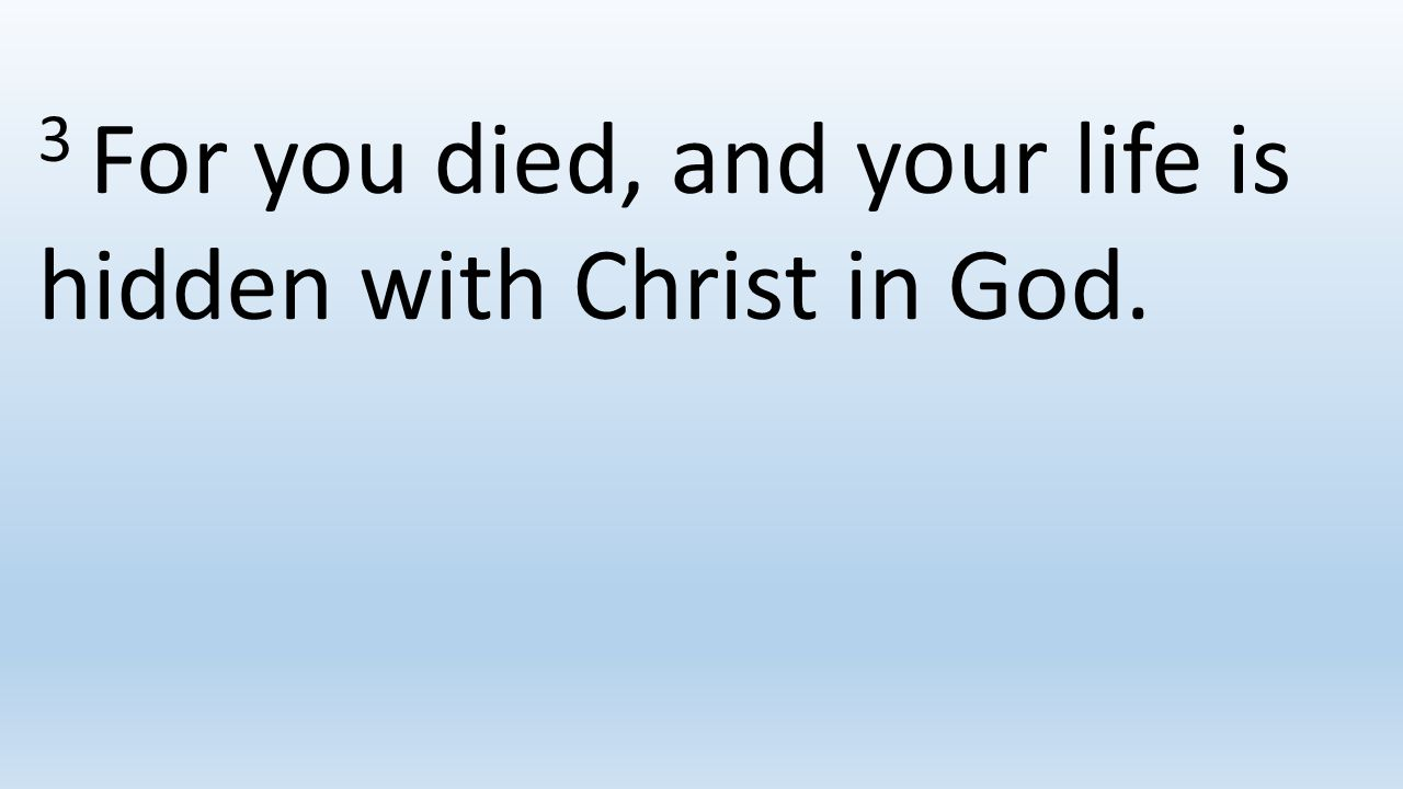 3 For you died, and your life is hidden with Christ in God.