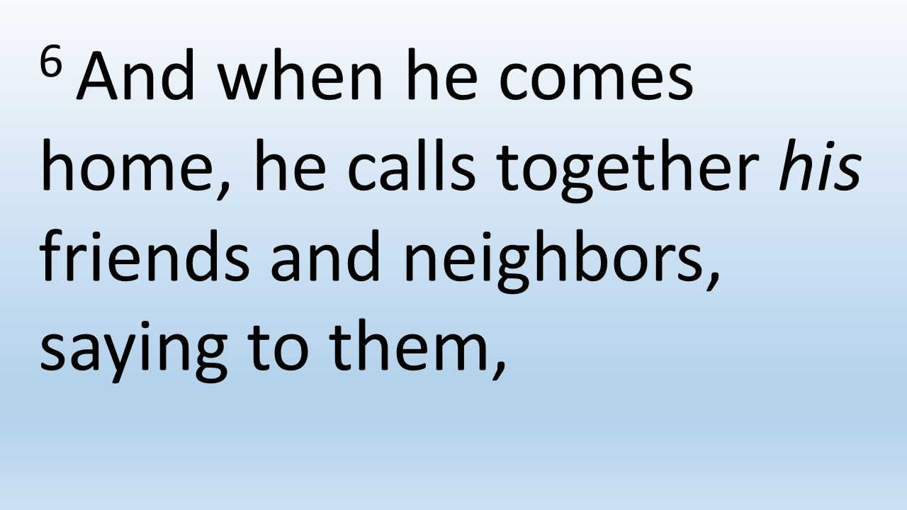 6 And when he comes home, he calls together his friends and neighbors, saying to them,