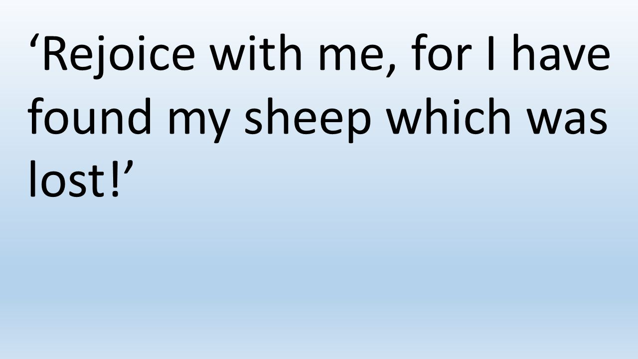 'Rejoice with me, for I have found my sheep which was lost!'
