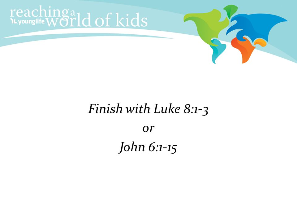 Finish with Luke 8:1-3 or John 6:1-15