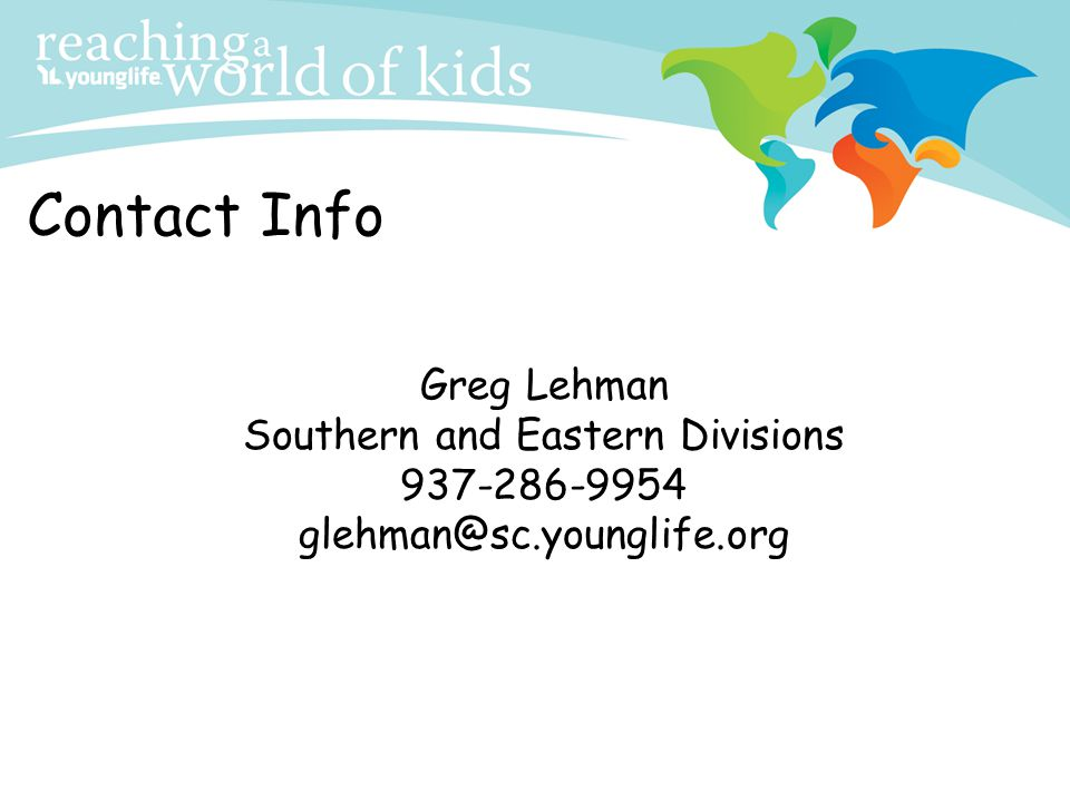 Contact Info Greg Lehman Southern and Eastern Divisions 937-286-9954 glehman@sc.younglife.org