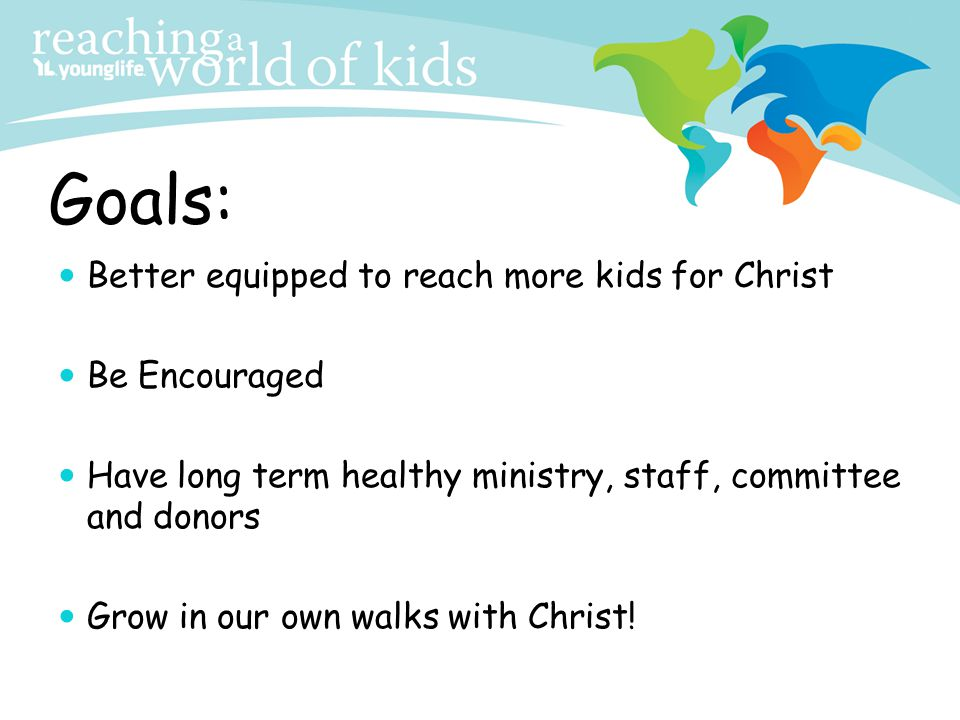 Goals: Better equipped to reach more kids for Christ Be Encouraged