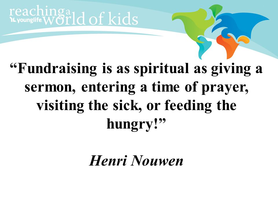 Fundraising is as spiritual as giving a sermon, entering a time of prayer, visiting the sick, or feeding the hungry! Henri Nouwen