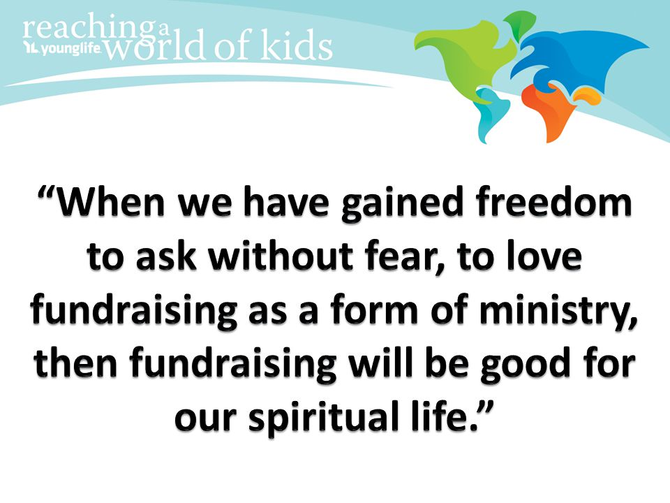 When we have gained freedom to ask without fear, to love fundraising as a form of ministry, then fundraising will be good for our spiritual life.
