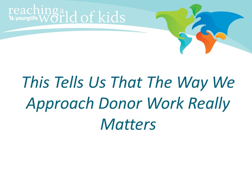 This Tells Us That The Way We Approach Donor Work Really Matters