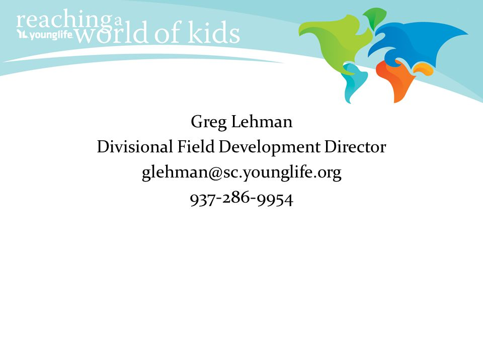 Contact Info Greg Lehman Divisional Field Development Director glehman@sc.younglife.org 937-286-9954