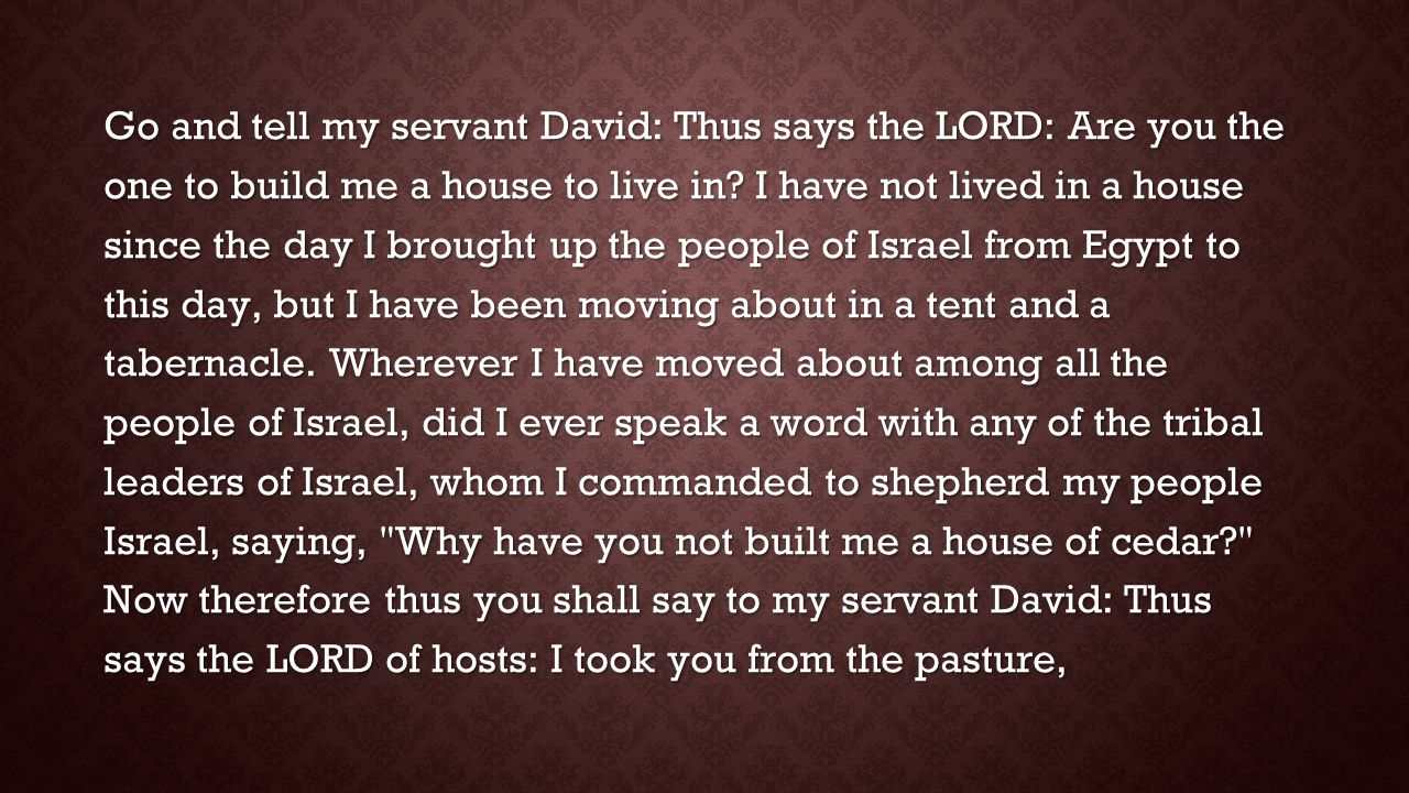 Go and tell my servant David: Thus says the LORD: Are you the one to build me a house to live in.