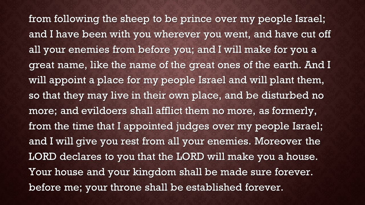 from following the sheep to be prince over my people Israel; and I have been with you wherever you went, and have cut off all your enemies from before you; and I will make for you a great name, like the name of the great ones of the earth.
