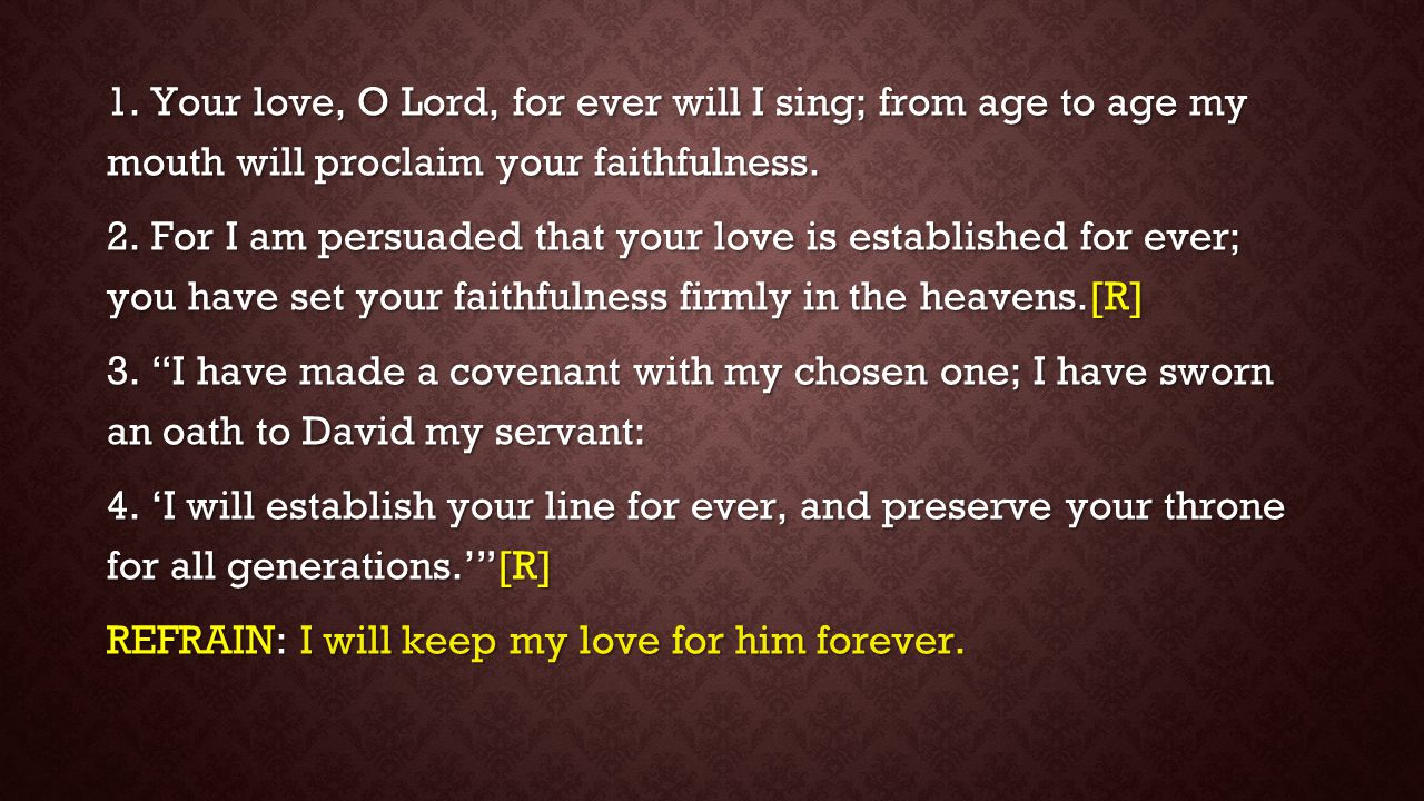 1. Your love, O Lord, for ever will I sing; from age to age my mouth will proclaim your faithfulness.