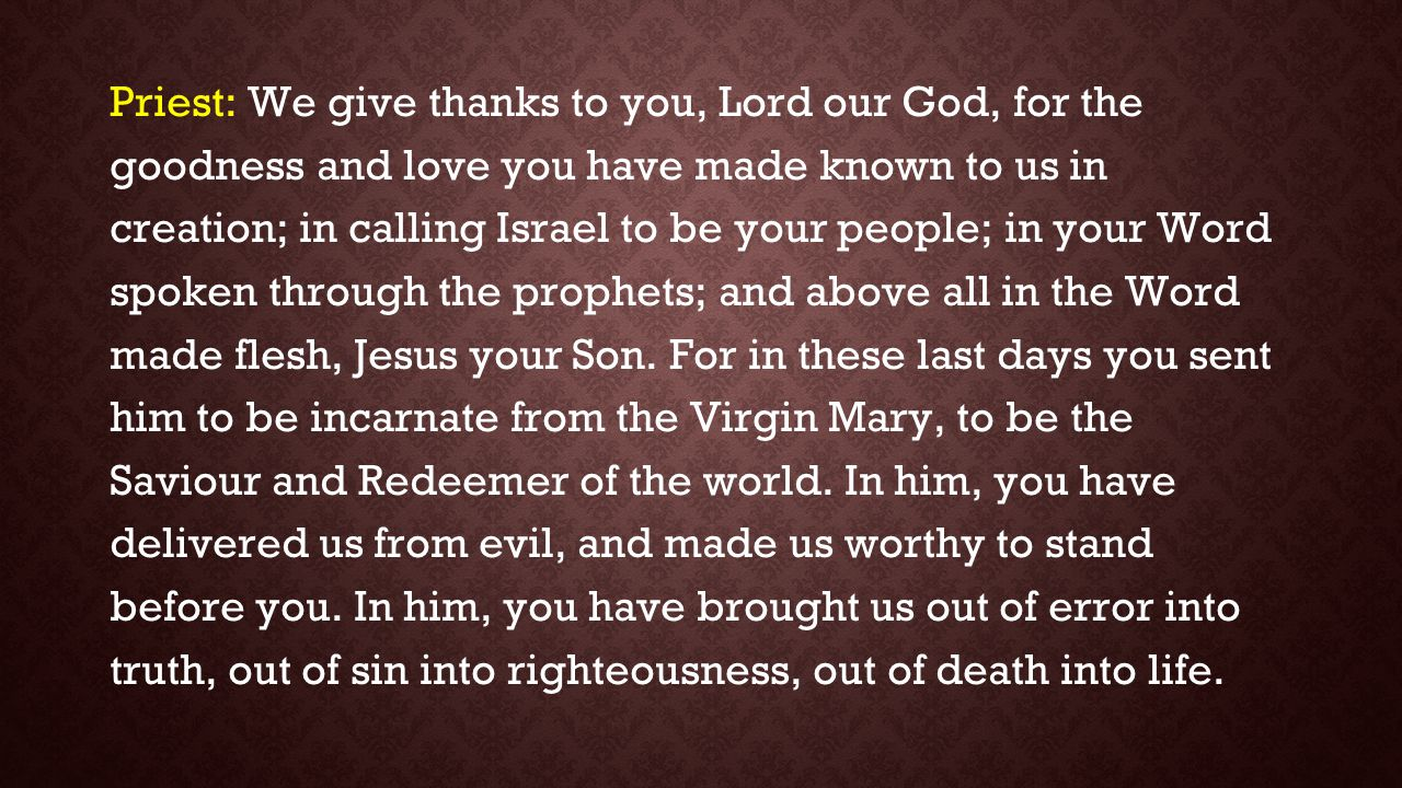 Priest: We give thanks to you, Lord our God, for the goodness and love you have made known to us in creation; in calling Israel to be your people; in your Word spoken through the prophets; and above all in the Word made flesh, Jesus your Son.