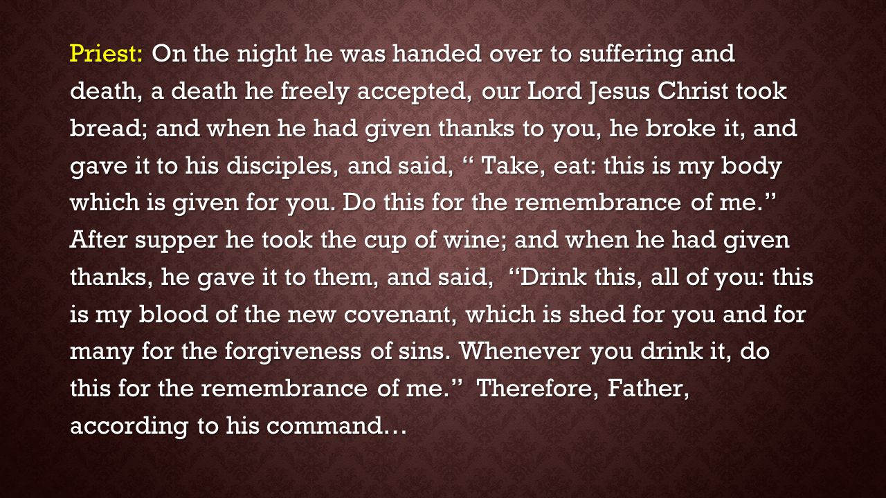 Priest: On the night he was handed over to suffering and death, a death he freely accepted, our Lord Jesus Christ took bread; and when he had given thanks to you, he broke it, and gave it to his disciples, and said, Take, eat: this is my body which is given for you.
