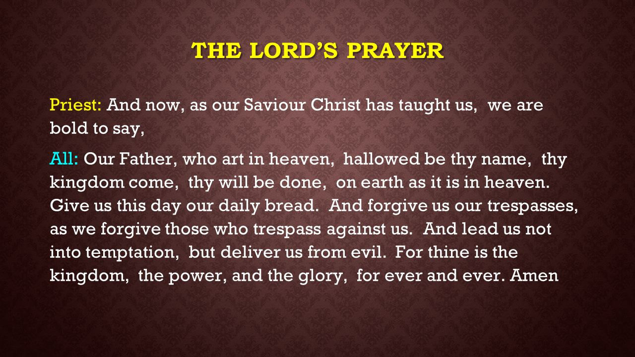 The lord's prayer Priest: And now, as our Saviour Christ has taught us, we are bold to say,