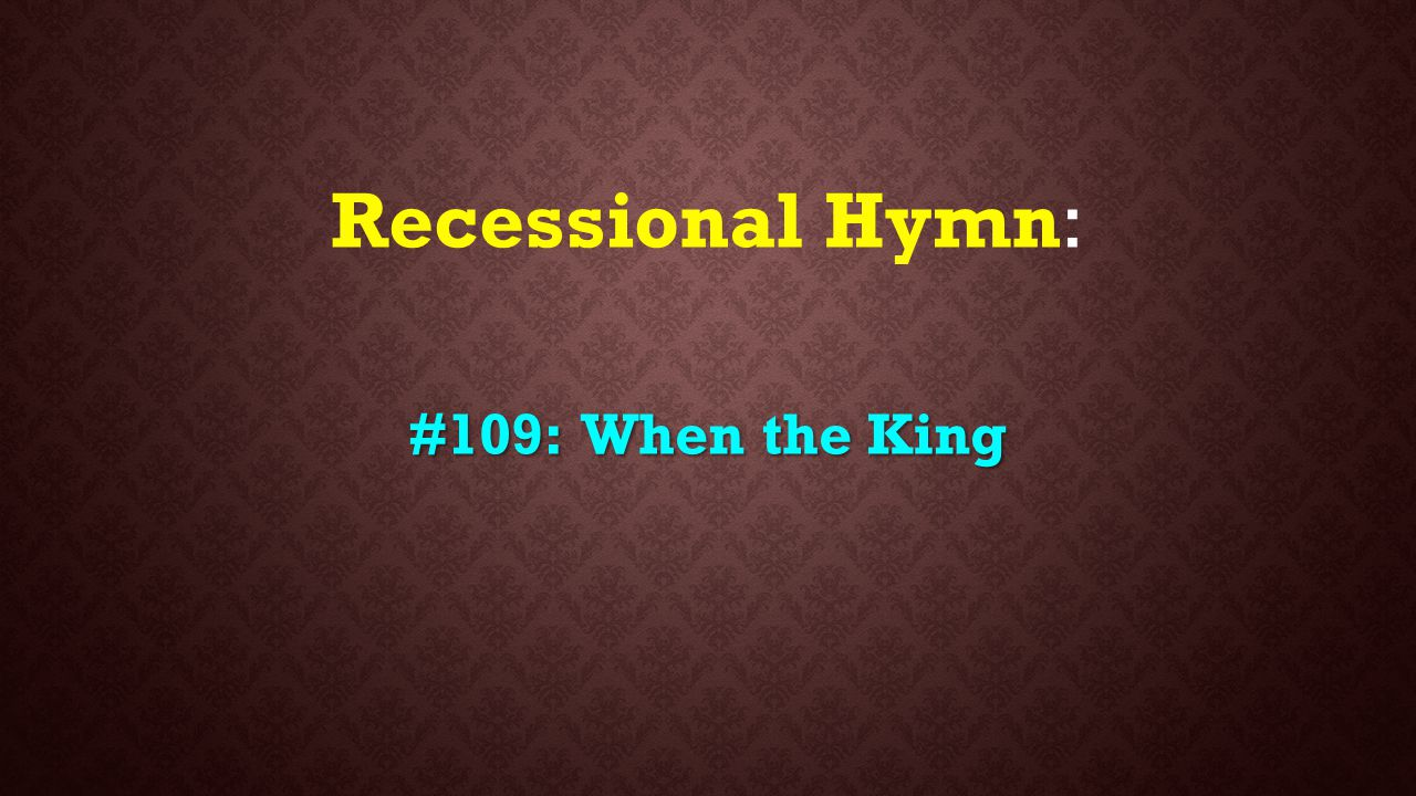 Recessional Hymn: #109: When the King