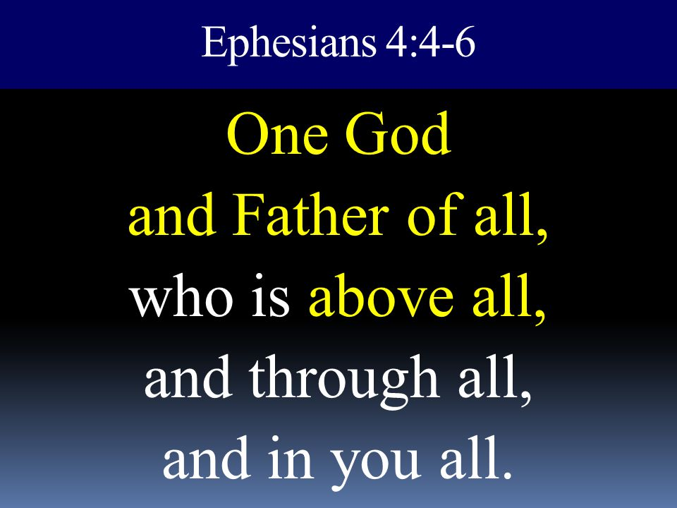 Ephesians 4:4-6 One God and Father of all, who is above all, and through all, and in you all.