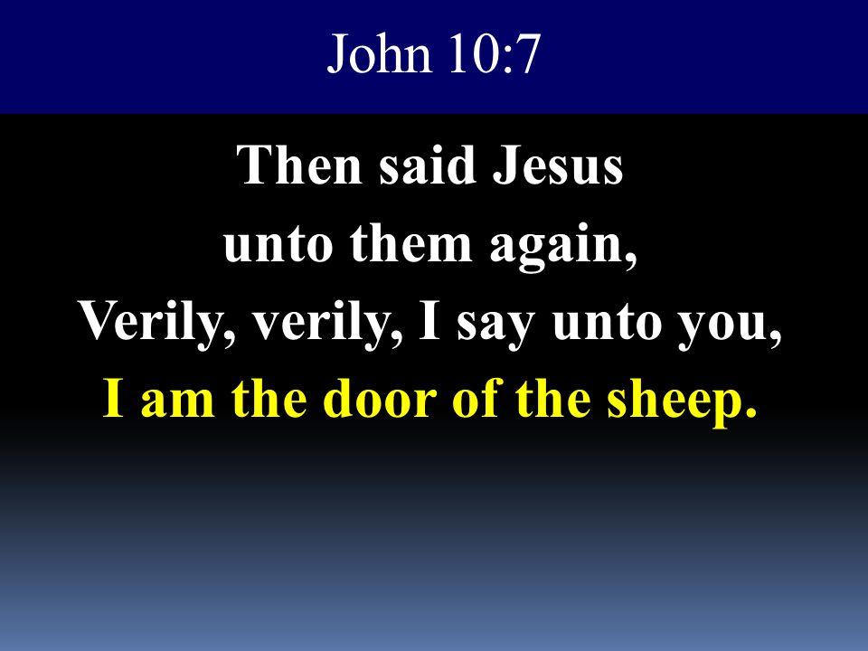 John 10:7 Then said Jesus unto them again, Verily, verily, I say unto you, I am the door of the sheep.