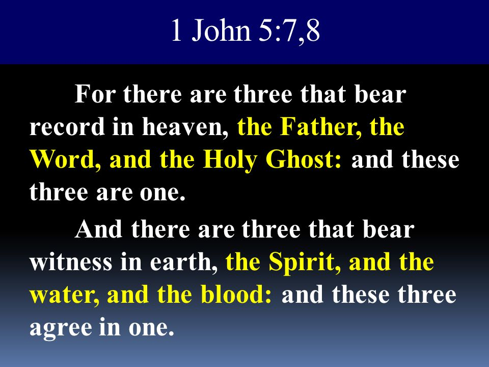 1 John 5:7,8 For there are three that bear record in heaven, the Father, the Word, and the Holy Ghost: and these three are one.